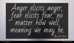 Martha Beck quote : Anger elicits anger fear ...