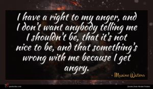 Maxine Waters quote : I have a right ...