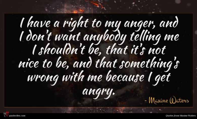 I have a right to my anger, and I don't want anybody telling me I shouldn't be, that it's not nice to be, and that something's wrong with me because I get angry.