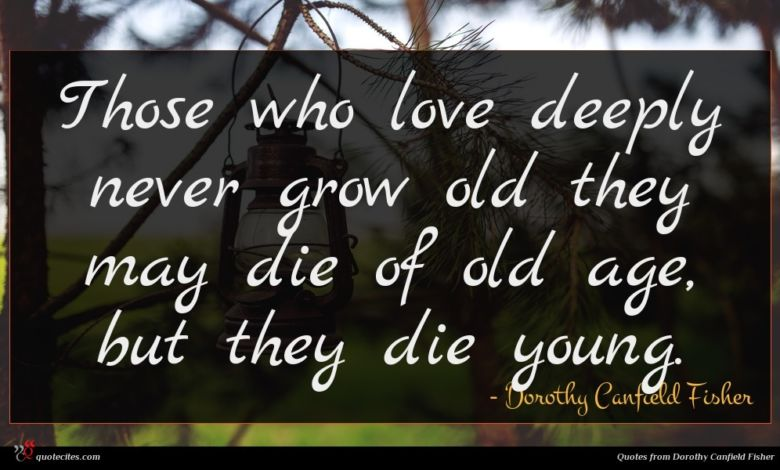 Those who love deeply never grow old they may die of old age, but they die young.