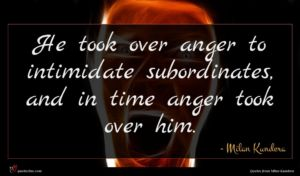 Milan Kundera quote : He took over anger ...