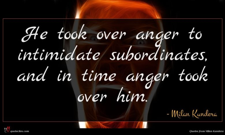 Photo of Milan Kundera quote : He took over anger …