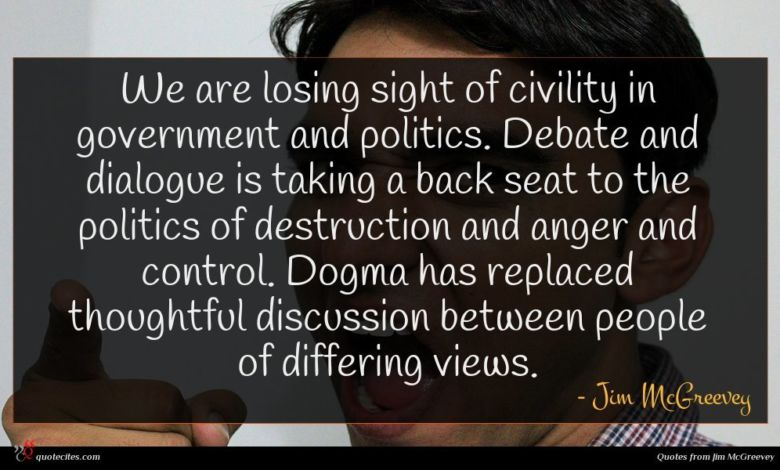 We are losing sight of civility in government and politics. Debate and dialogue is taking a back seat to the politics of destruction and anger and control. Dogma has replaced thoughtful discussion between people of differing views.