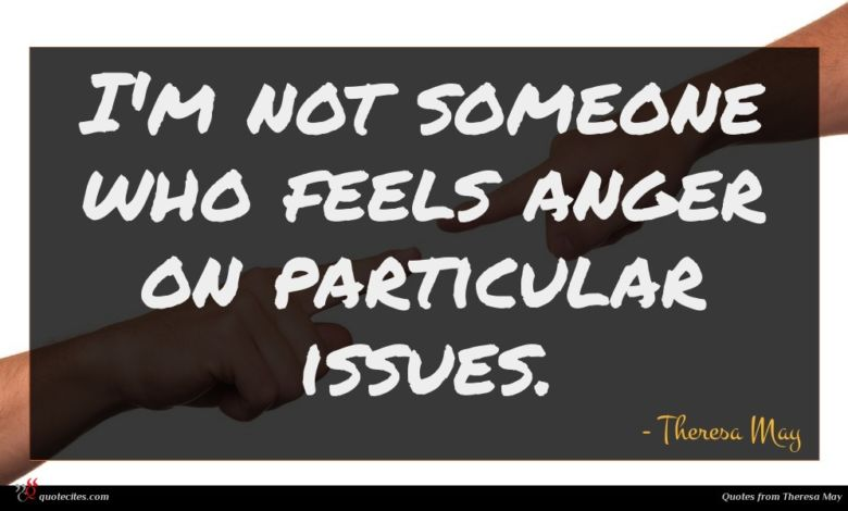 I'm not someone who feels anger on particular issues.