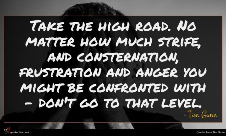 Take the high road. No matter how much strife, and consternation, frustration and anger you might be confronted with - don't go to that level.