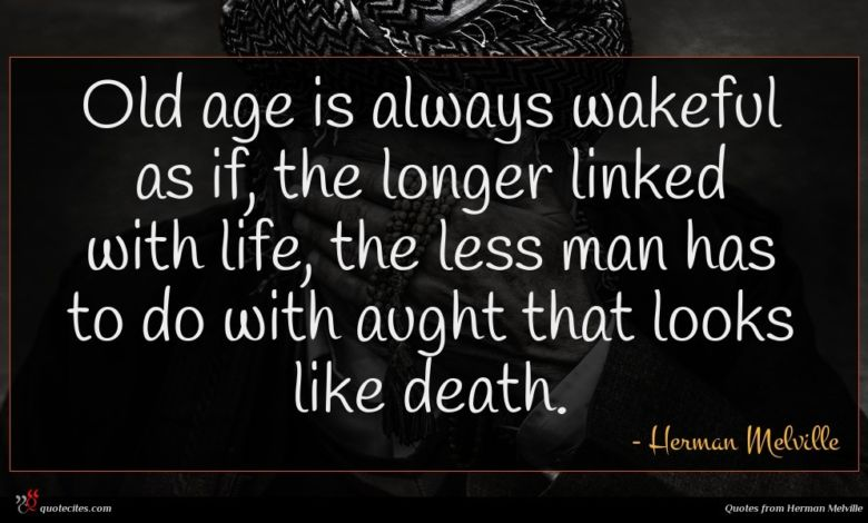 Old age is always wakeful as if, the longer linked with life, the less man has to do with aught that looks like death.