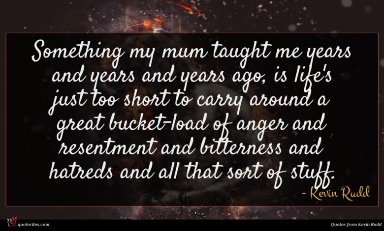 Something my mum taught me years and years and years ago, is life's just too short to carry around a great bucket-load of anger and resentment and bitterness and hatreds and all that sort of stuff.