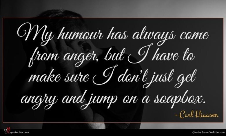 My humour has always come from anger, but I have to make sure I don't just get angry and jump on a soapbox.