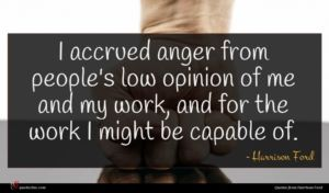 Harrison Ford quote : I accrued anger from ...