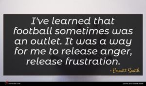 Emmitt Smith quote : I've learned that football ...