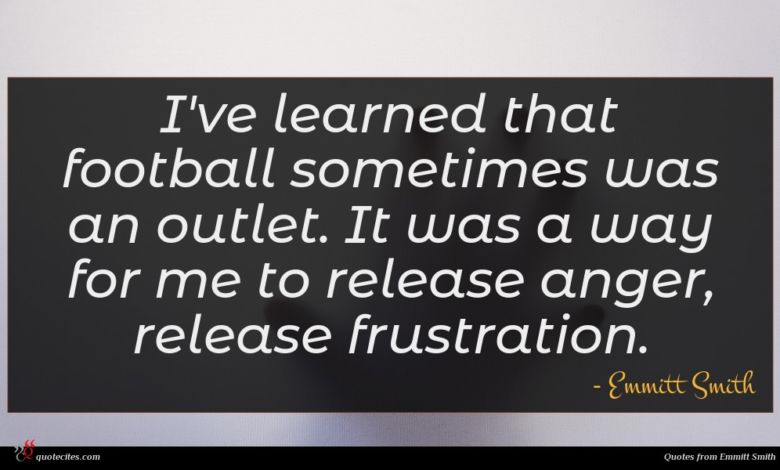I've learned that football sometimes was an outlet. It was a way for me to release anger, release frustration.