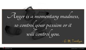 G. M. Trevelyan quote : Anger is a momentary ...