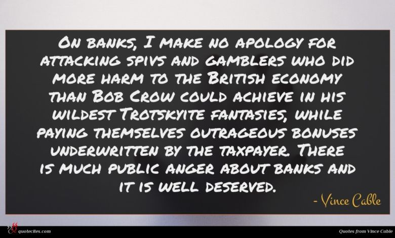 On banks, I make no apology for attacking spivs and gamblers who did more harm to the British economy than Bob Crow could achieve in his wildest Trotskyite fantasies, while paying themselves outrageous bonuses underwritten by the taxpayer. There is much public anger about banks and it is well deserved.