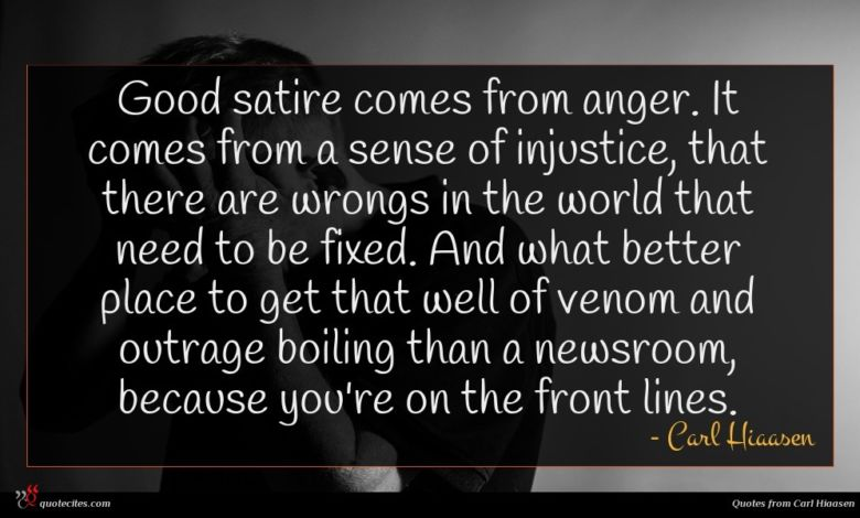 Good satire comes from anger. It comes from a sense of injustice, that there are wrongs in the world that need to be fixed. And what better place to get that well of venom and outrage boiling than a newsroom, because you're on the front lines.