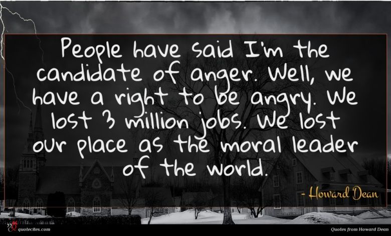 People have said I'm the candidate of anger. Well, we have a right to be angry. We lost 3 million jobs. We lost our place as the moral leader of the world.