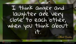 Albert Brooks quote : I think anger and ...