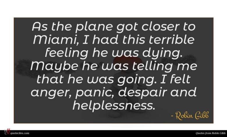 As the plane got closer to Miami, I had this terrible feeling he was dying. Maybe he was telling me that he was going. I felt anger, panic, despair and helplessness.
