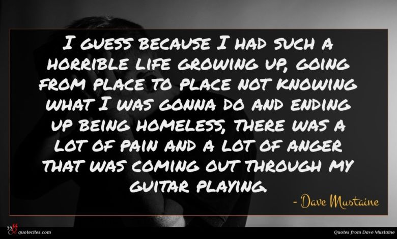 I guess because I had such a horrible life growing up, going from place to place not knowing what I was gonna do and ending up being homeless, there was a lot of pain and a lot of anger that was coming out through my guitar playing.