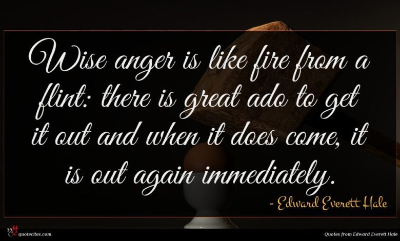 Wise anger is like fire from a flint: there is great ado to get it out and when it does come, it is out again immediately.