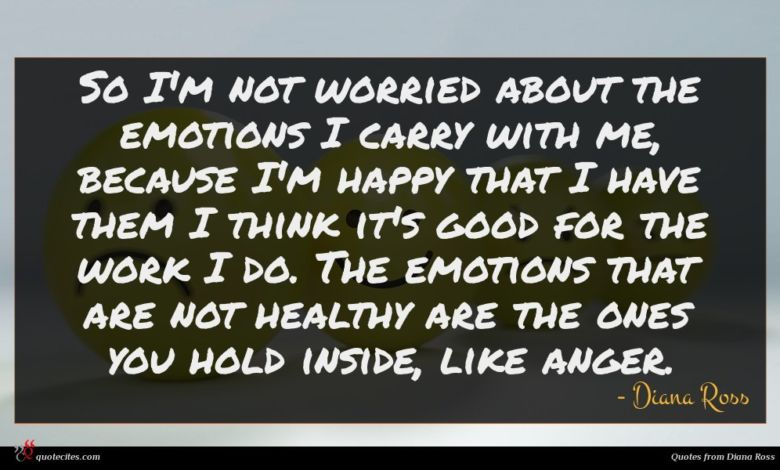 So I'm not worried about the emotions I carry with me, because I'm happy that I have them I think it's good for the work I do. The emotions that are not healthy are the ones you hold inside, like anger.