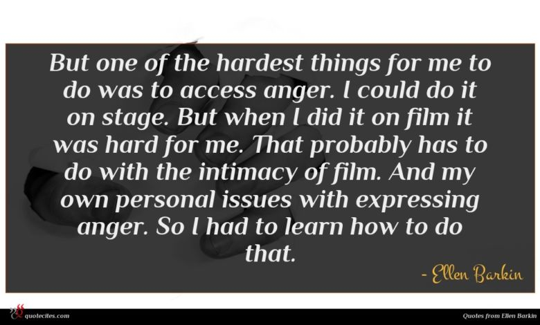 But one of the hardest things for me to do was to access anger. I could do it on stage. But when I did it on film it was hard for me. That probably has to do with the intimacy of film. And my own personal issues with expressing anger. So I had to learn how to do that.