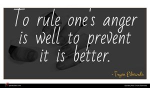 Tryon Edwards quote : To rule one's anger ...