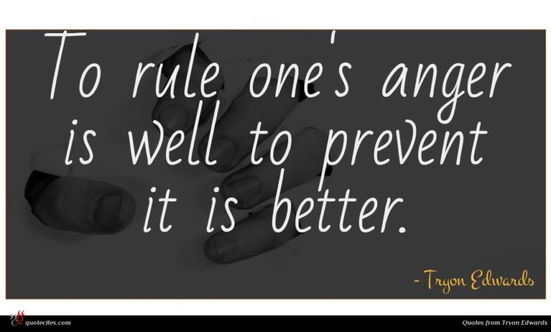 To rule one's anger is well to prevent it is better.