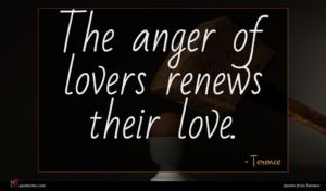 Terence quote : The anger of lovers ...