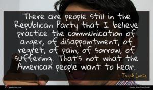 Frank Luntz quote : There are people still ...