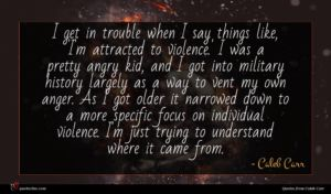 Caleb Carr quote : I get in trouble ...