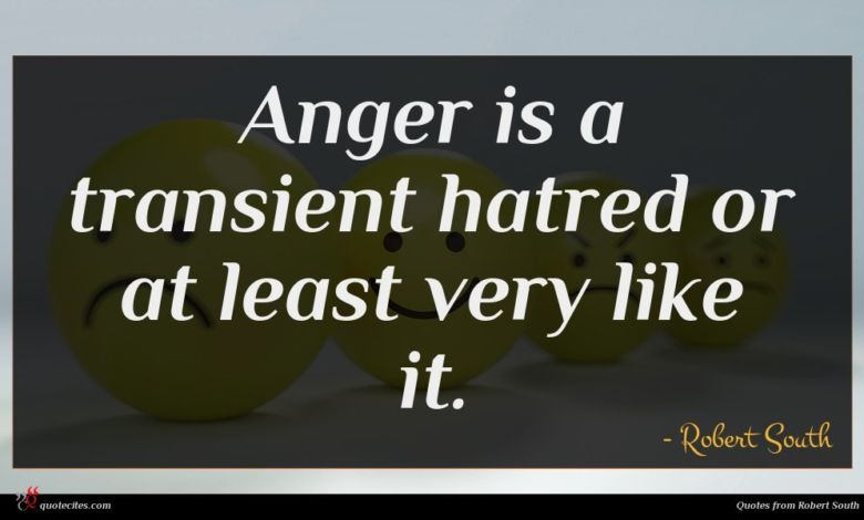 Anger is a transient hatred or at least very like it.