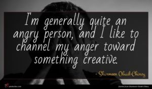 Sharmeen Obaid-Chinoy quote : I'm generally quite an ...