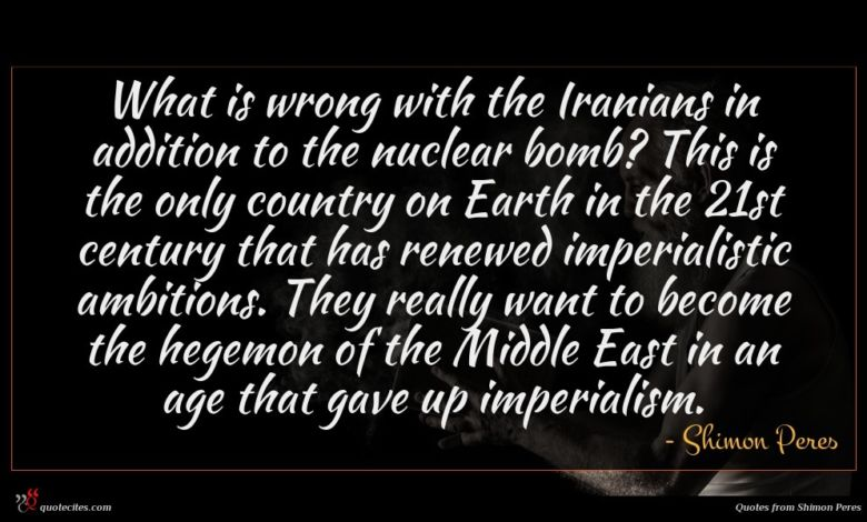 What is wrong with the Iranians in addition to the nuclear bomb? This is the only country on Earth in the 21st century that has renewed imperialistic ambitions. They really want to become the hegemon of the Middle East in an age that gave up imperialism.