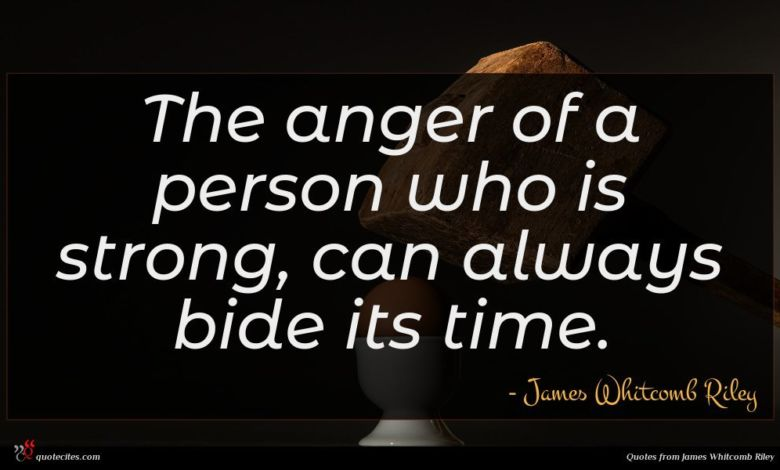 The anger of a person who is strong, can always bide its time.