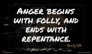 Beverly Sills quote : Anger begins with folly ...