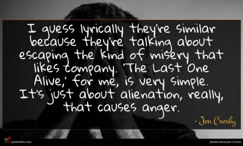 I guess lyrically they're similar because they're talking about escaping the kind of misery that likes company. 'The Last One Alive,' for me, is very simple. It's just about alienation, really, that causes anger.