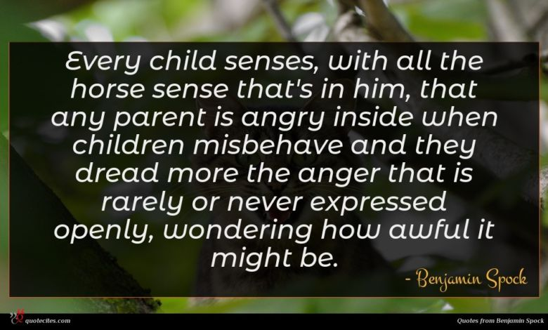 Every child senses, with all the horse sense that's in him, that any parent is angry inside when children misbehave and they dread more the anger that is rarely or never expressed openly, wondering how awful it might be.