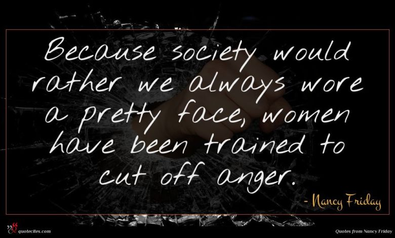 Because society would rather we always wore a pretty face, women have been trained to cut off anger.