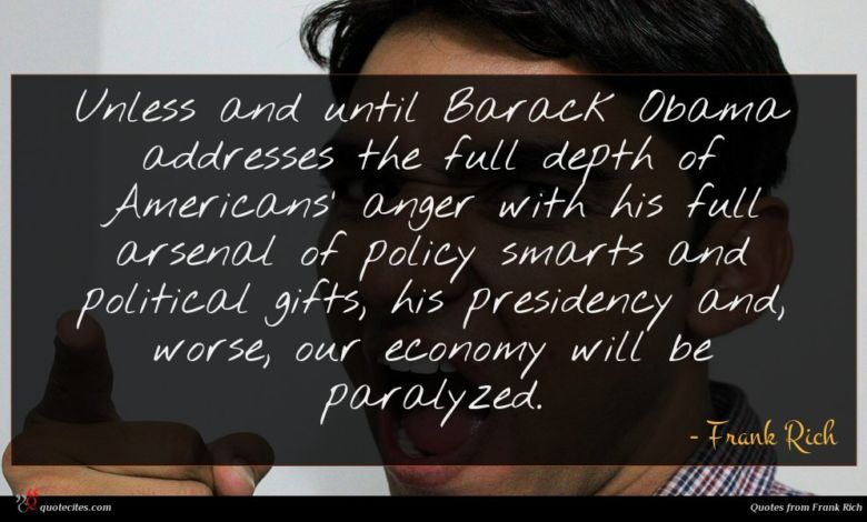 Unless and until Barack Obama addresses the full depth of Americans' anger with his full arsenal of policy smarts and political gifts, his presidency and, worse, our economy will be paralyzed.