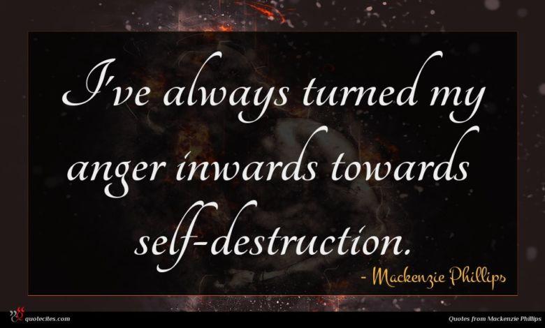 I've always turned my anger inwards towards self-destruction.