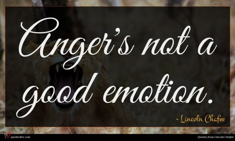 Anger's not a good emotion.