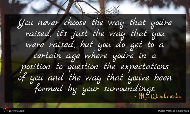 You never choose the way that you're raised, it's just the way that you were raised, but you do get to a certain age where you're in a position to question the expectations of you and the way that you've been formed by your surroundings.