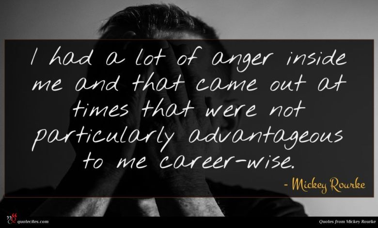 I had a lot of anger inside me and that came out at times that were not particularly advantageous to me career-wise.