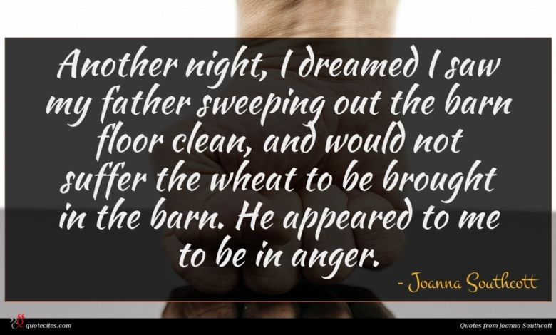 Another night, I dreamed I saw my father sweeping out the barn floor clean, and would not suffer the wheat to be brought in the barn. He appeared to me to be in anger.