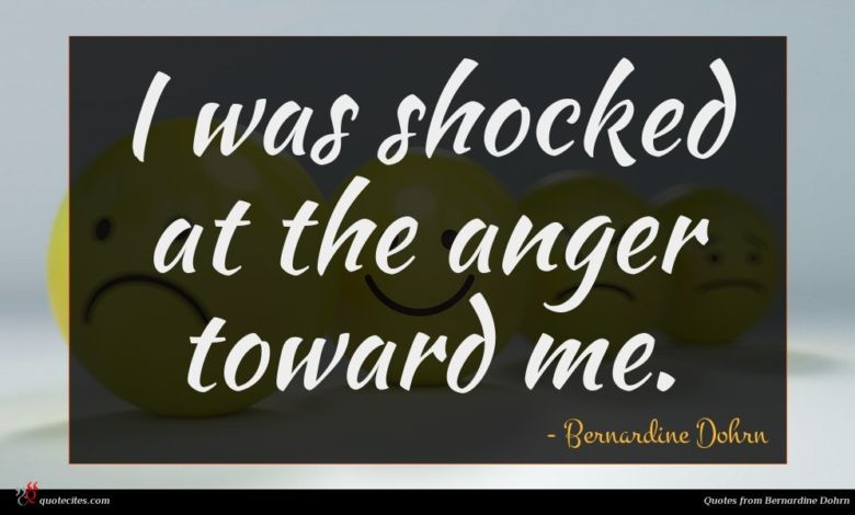 I was shocked at the anger toward me.