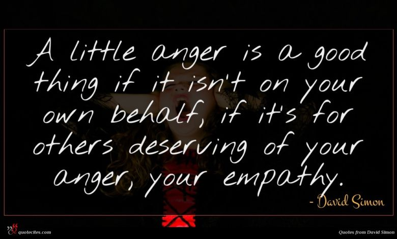 A little anger is a good thing if it isn't on your own behalf, if it's for others deserving of your anger, your empathy.