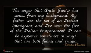 Dominic Chianese quote : The anger that Uncle ...