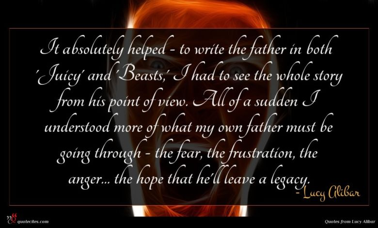 It absolutely helped - to write the father in both 'Juicy' and 'Beasts,' I had to see the whole story from his point of view. All of a sudden I understood more of what my own father must be going through - the fear, the frustration, the anger... the hope that he'll leave a legacy.