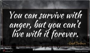Ariel Dorfman quote : You can survive with ...