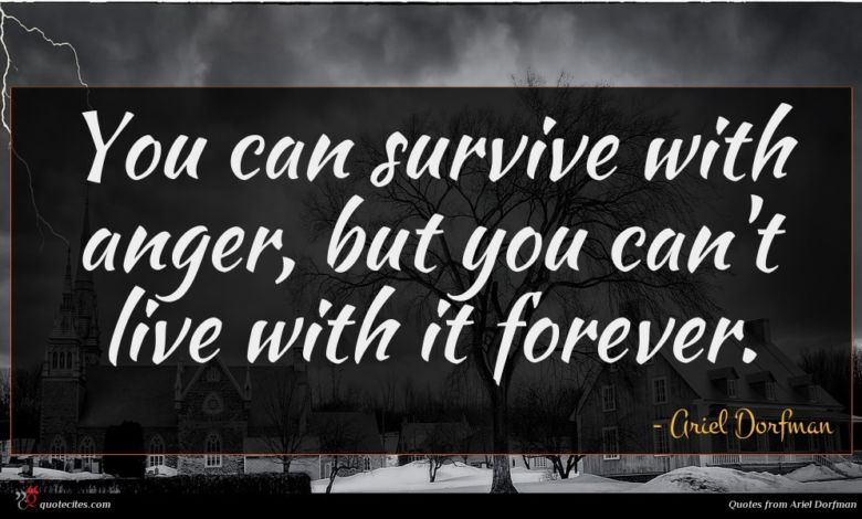 You can survive with anger, but you can't live with it forever.